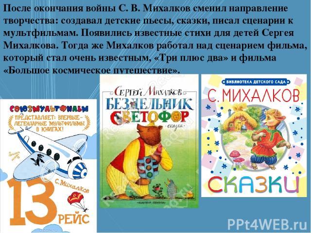После окончания войны С. В. Михалков сменил направление творчества: создавал детские пьесы, сказки, писал сценарии к мультфильмам. Появились известные стихи для детей Сергея Михалкова. Тогда же Михалков работал над сценарием фильма, который стал оче…