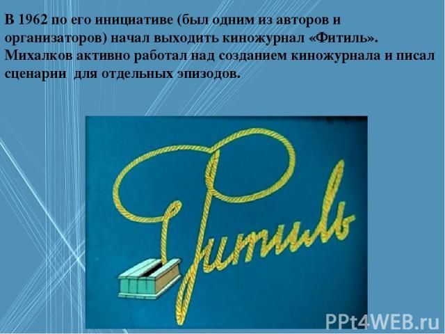 В 1962 по его инициативе (был одним из авторов и организаторов) начал выходить киножурнал «Фитиль». Михалков активно работал над созданием киножурнала и писал сценарии для отдельных эпизодов.