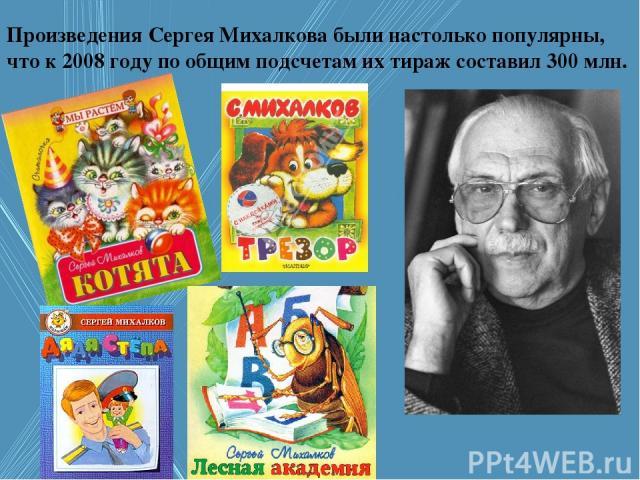 Произведения Сергея Михалкова были настолько популярны, что к 2008 году по общим подсчетам их тираж составил 300 млн.