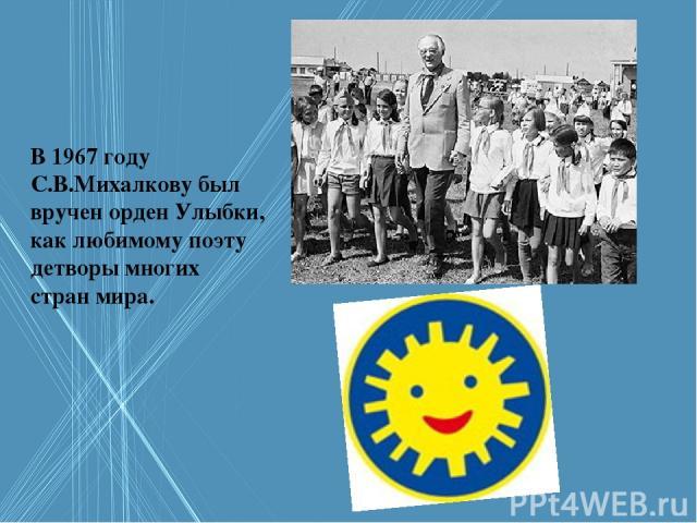 В 1967 году С.В.Михалкову был вручен орден Улыбки, как любимому поэту детворы многих стран мира.