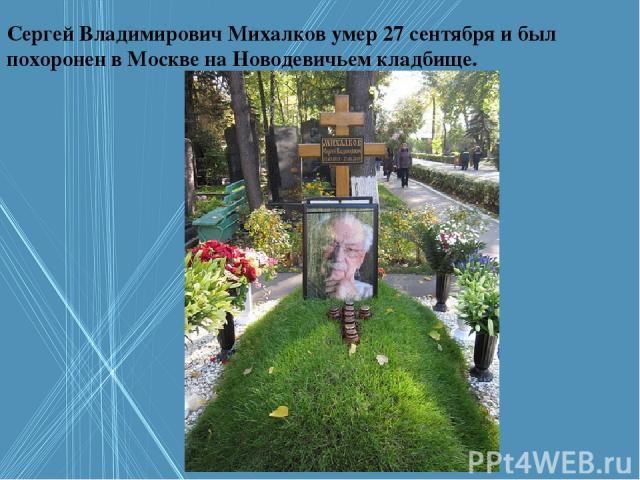 Сергей Владимирович Михалков умер 27 сентября и был похоронен в Москве на Новодевичьем кладбище.
