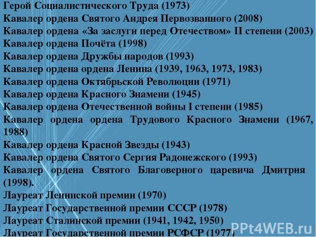 Герой Социалистического Труда (1973) Кавалер ордена Святого Андрея Первозванного (2008) Кавалер ордена «За заслуги перед Отечеством» II степени (2003) Кавалер ордена Почёта (1998) Кавалер ордена Дружбы народов (1993) Кавалер ордена ордена Ленина (19…