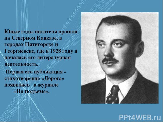 Юные годы писателя прошли на Северном Кавказе, в городах Пятигорске и Георгиевске, где в 1928 году и началась его литературная деятельность. Первая его публикация - стихотворение «Дорога» появилась в журнале «На подъеме».
