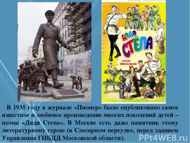 В 1935 году в журнале «Пионер» было опубликовано самое известное и любимое произведение многих поколений детей – поэма «Дядя Степа». В Москве есть даже памятник этому литературному герою (в Слесарном переулке, перед зданием Управления ГИБДД Московск…