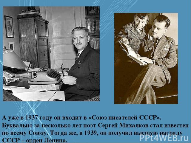 А уже в 1937 году он входит в «Союз писателей СССР». Буквально за несколько лет поэт Сергей Михалков стал известен по всему Союзу. Тогда же, в 1939, он получил высшую награду СССР – орден Ленина.