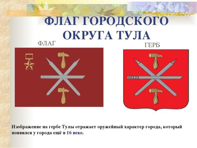 ФЛАГ ГОРОДСКОГО ОКРУГА ТУЛА Изображение на гербе Тулы отражает оружейный характер города, который появился у города ещё в16 веке. ФЛАГ ГЕРБ
