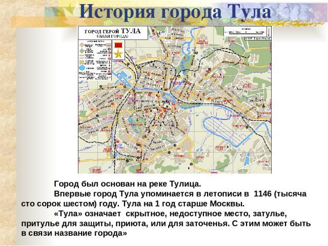 История города Тула Город был основан нареке Тулица. Впервые город Тула упоминается в летописи в 1146 (тысяча сто сорок шестом) году. Тула на 1 год старше Москвы. «Тула» означает скрытное, недоступное место, затулье, притулье для защиты, приюта, и…