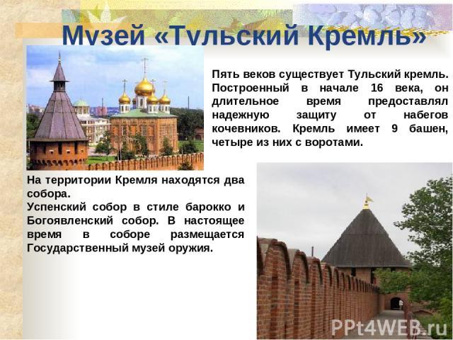 Музей «Тульский Кремль» Пять веков существует Тульский кремль. Построенный в начале 16 века, он длительное время предоставлял надежную защиту от набегов кочевников. Кремль имеет 9 башен, четыре из них с воротами. На территории Кремля находятся два с…