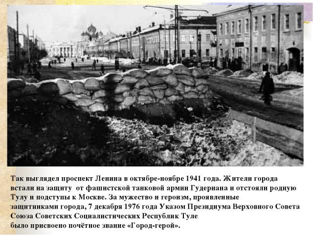Так выглядел проспект Ленина в октябре-ноябре 1941 года. Жители города встали на защиту от фашистской танковой армии Гудериана и отстояли родную Тулу и подступы к Москве. За мужество и героизм, проявленные защитникамигорода, 7 декабря1976 года Ука…