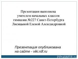 Презентация выполнена учителем начальных классов гимназии №227 Санкт-Петербурга