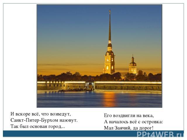 И вскоре всё, что возведут, Санкт-Питер-Бурхом назовут. Так был основан город... Его воздвигли на века, А началось всё с островка: Мал Заячий, да дорог!