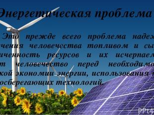 Энергетическая проблема Это прежде всего проблема надежного обеспечения человече