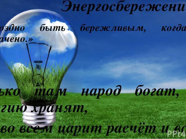 Энергосбережение «Поздно быть бережливым, когда все растрачено.» Сенека Только там народ богат, где энергию хранят, Где во всем царит расчёт и всему известен счёт.