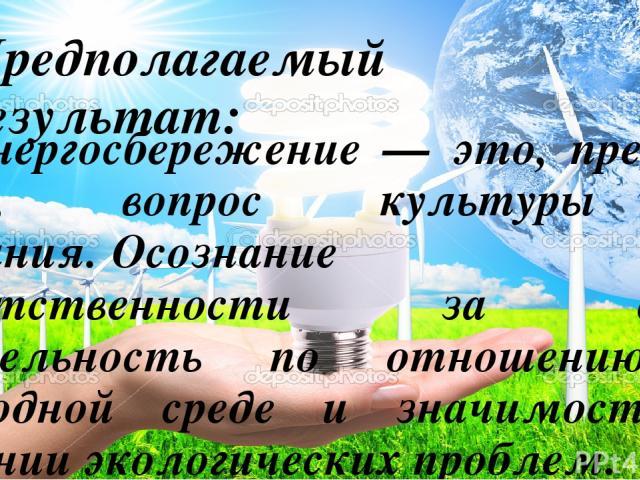 Предполагаемый результат: Энергосбережение — это, прежде всего, вопрос культуры и сознания.Осознание ответственности за свою деятельность по отношению к природной среде и значимости в решении экологических проблем.