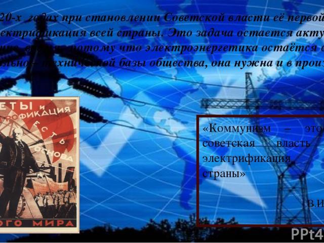 «Коммунизм – это есть советская власть плюс электрификация всей страны» В.И.Ленин Еще в 20-х годах при становлении Советской власти её первой задачей была электрификация всей страны. Это задача остается актуальной и в настоящие время, потому что эле…