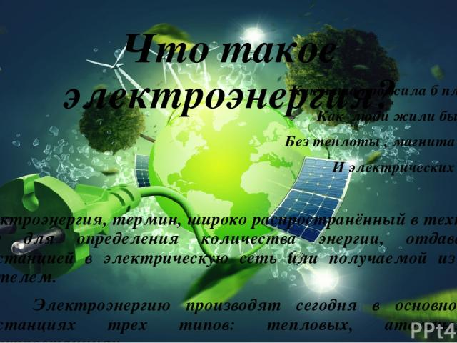 Что такое электроэнергия? Как наша прожила б планета, Как люди жили бы на ней Без теплоты , магнита , света И электрических лучей? Электроэнергия, термин, широко распространённый в технике и в быту для определения количества энергии, отдаваемой элек…