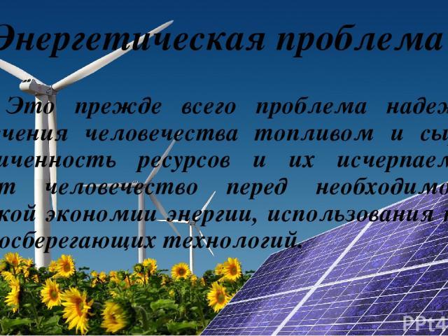 Энергетическая проблема Это прежде всего проблема надежного обеспечения человечества топливом и сырьем. Ограниченность ресурсов и их исчерпаемость ставит человечество перед необходимостью жесткой экономии энергии, использования новых ресурсосберегаю…