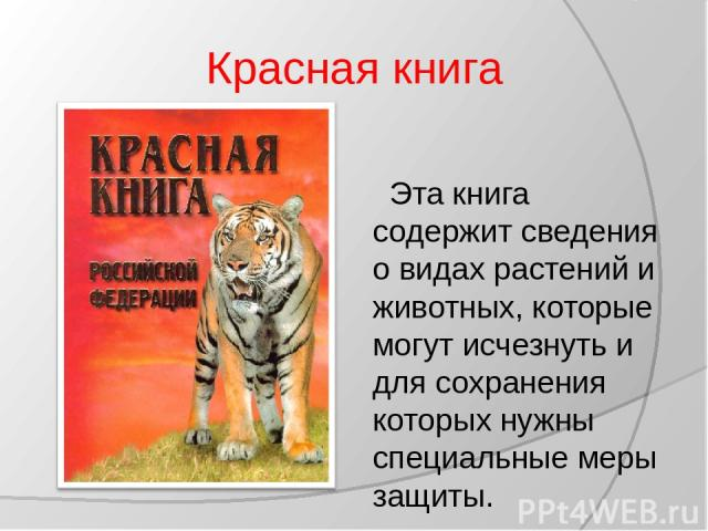 Красная книга Эта книга содержит сведения о видах растений и животных, которые могут исчезнуть и для сохранения которых нужны специальные меры защиты.
