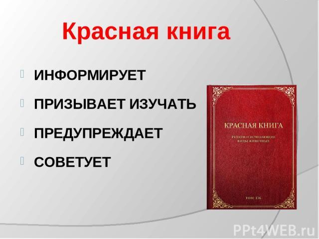 Красная книга ИНФОРМИРУЕТ ПРИЗЫВАЕТ ИЗУЧАТЬ ПРЕДУПРЕЖДАЕТ СОВЕТУЕТ