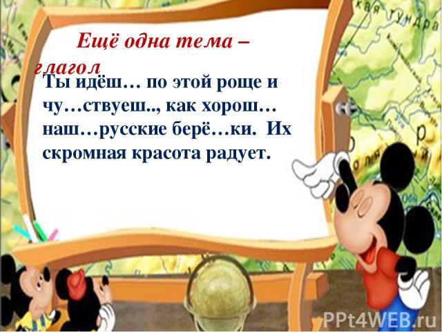 Ещё одна тема – глагол Ты идёш… по этой роще и чу…ствуеш.., как хорош…наш…русские берё…ки. Их скромная красота радует.