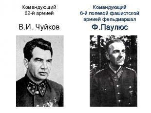 Командующий 62-й армией В.И. Чуйков Командующий 6-й полевой фашистской армией фе