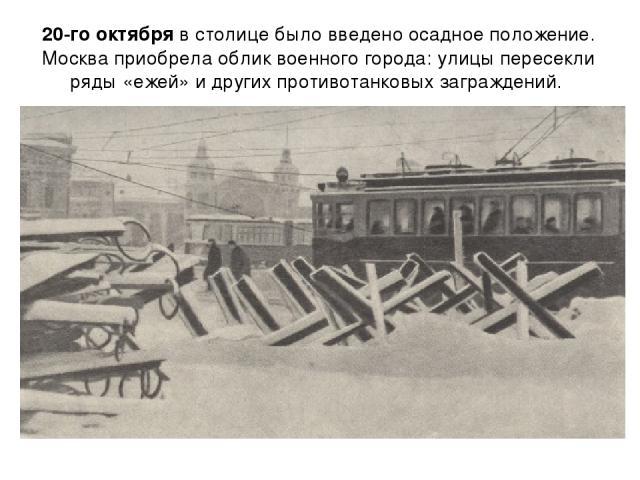 20-го октября в столице было введено осадное положение. Москва приобрела облик военного города: улицы пересекли ряды «ежей» и других противотанковых заграждений.