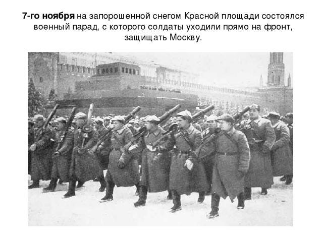 7-го ноября на запорошенной снегом Красной площади состоялся военный парад, с которого солдаты уходили прямо на фронт, защищать Москву.