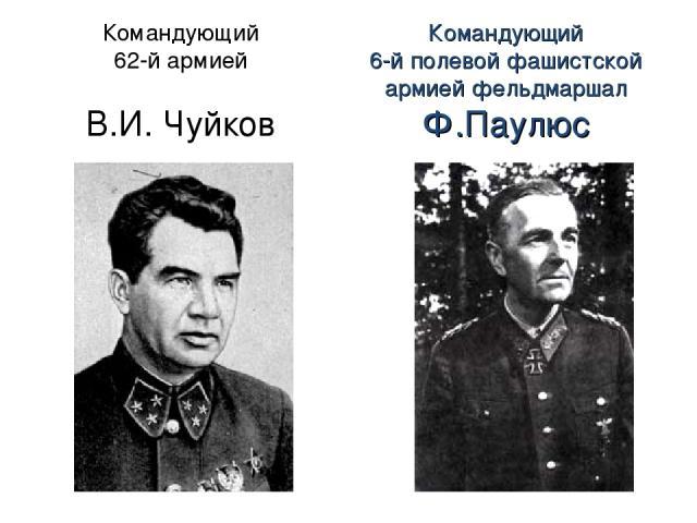 Командующий 62-й армией В.И. Чуйков Командующий 6-й полевой фашистской армией фельдмаршал Ф.Паулюс