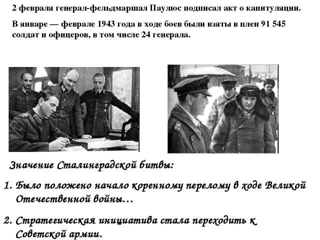 2 февраля генерал-фельдмаршал Паулюс подписал акт о капитуляции. В январе — феврале 1943 года в ходе боев были взяты в плен 91 545 солдат и офицеров, в том числе 24 генерала. Значение Сталинградской битвы: Было положено начало коренному перелому в х…