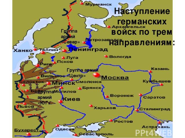 Группа армий «Север» Группа армий «Центр» Группа армий «ЮГ» Наступление германских войск по трем направлениям: