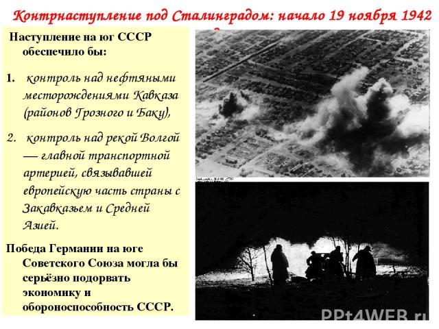 Контрнаступление под Сталинградом: начало 19 ноября 1942 года… Наступление на юг СССР обеспечило бы: контроль над нефтяными месторождениями Кавказа (районов Грозного и Баку), контроль над рекой Волгой — главной транспортной артерией, связывавшей евр…