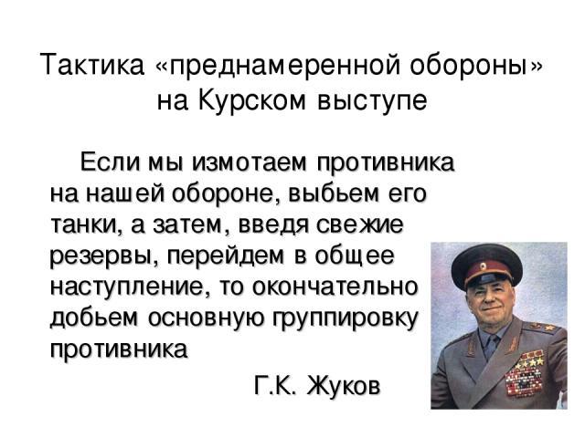 Тактика «преднамеренной обороны» на Курском выступе Если мы измотаем противника на нашей обороне, выбьем его танки, а затем, введя свежие резервы, перейдем в общее наступление, то окончательно добьем основную группировку противника Г.К. Жуков