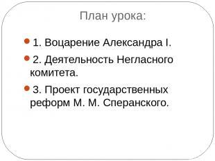 План урока: 1. Воцарение Александра I. 2. Деятельность Негласного комитета. 3. П