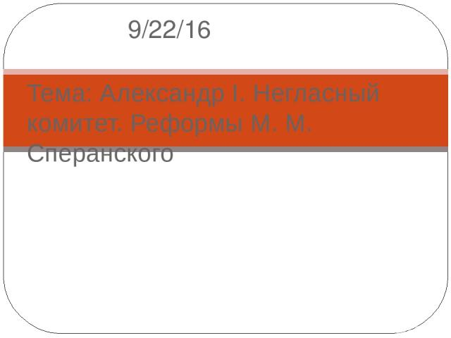 Тема: Александр I. Негласный комитет. Реформы М. М. Сперанского