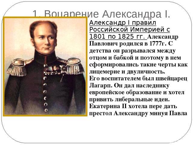 1. Воцарение Александра I. Александр I правил Российской Империей с 1801 по 1825 гг. Александр Павлович родился в 1777г. С детства он разрывался между отцом и бабкой и поэтому в нем сформировались такие черты как лицемерие и двуличность. Его воспита…