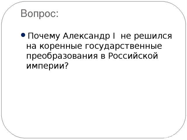 Вопрос: Почему Александр I не решился на коренные государственные преобразования в Российской империи?