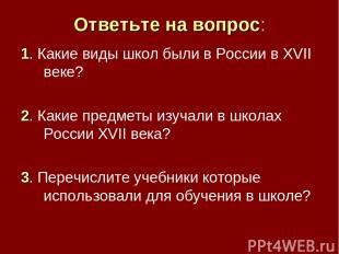 Ответьте на вопрос: 1. Какие виды школ были в России в XVII веке? 2. Какие предм
