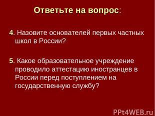 Ответьте на вопрос: 4. Назовите основателей первых частных школ в России? 5. Как