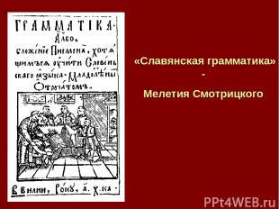 «Славянская грамматика» - Мелетия Смотрицкого