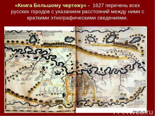 «Книга Большому чертежу» - 1627 перечень всех русских городов с указанием расстояний между ними с краткими этнографическими сведениями.