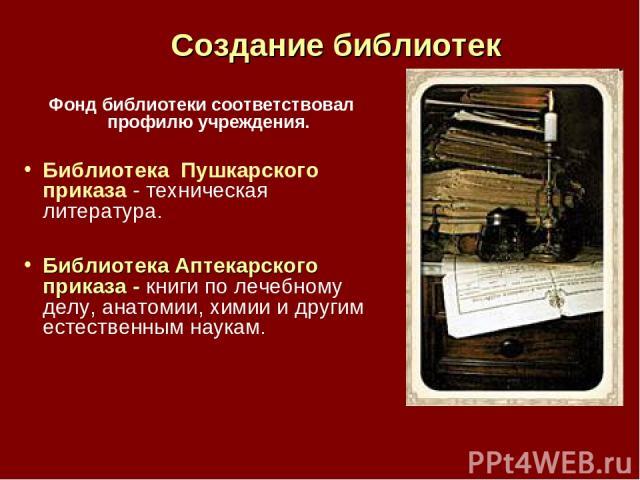 Создание библиотек Фонд библиотеки соответствовал профилю учреждения. Библиотека Пушкарского приказа - техническая литература. Библиотека Аптекарского приказа - книги по лечебному делу, анатомии, химии и другим естественным наукам.