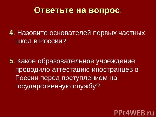Ответьте на вопрос: 4. Назовите основателей первых частных школ в России? 5. Какое образовательное учреждение проводило аттестацию иностранцев в России перед поступлением на государственную службу?