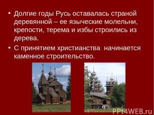Долгие годы Русь оставалась страной деревянной – ее языческие молельни, крепости