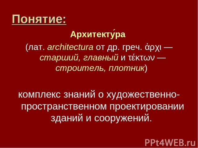 Понятие: Архитекту ра (лат.architectura от др. греч. ἀρχι — старший, главный и τέκτων — строитель, плотник) комплекс знаний о художественно-пространственном проектировании зданий и сооружений.