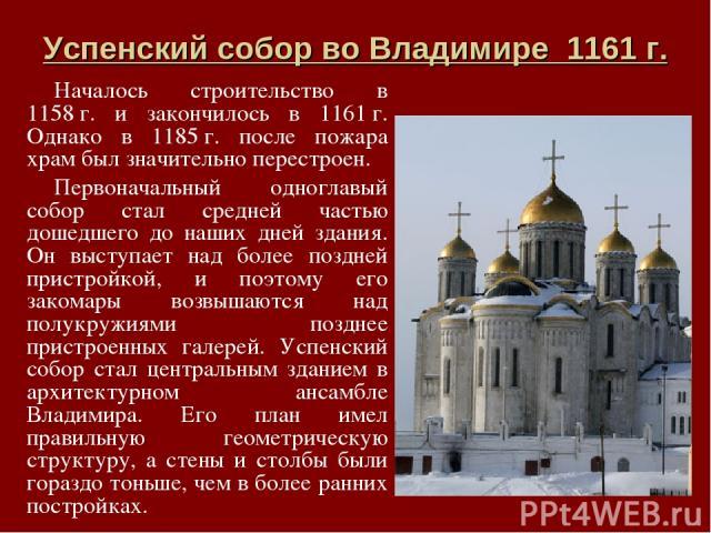 Успенский собор во Владимире 1161г. Началось строительство в 1158г. и закончилось в 1161г. Однако в 1185г. после пожара храм был значительно перестроен. Первоначальный одноглавый собор стал средней частью дошедшего до наших дней здания. Он высту…