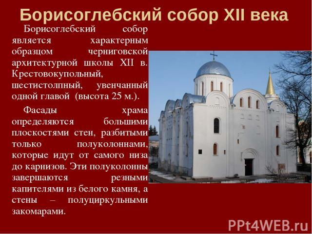 Борисоглебский собор ХІІ века Борисоглебский собор является характерным образцом черниговской архитектурной школы ХІІ в. Крестовокупольный, шестистолпный, увенчанный одной главой (высота 25 м.). Фасады храма определяются большими плоскостями стен, …