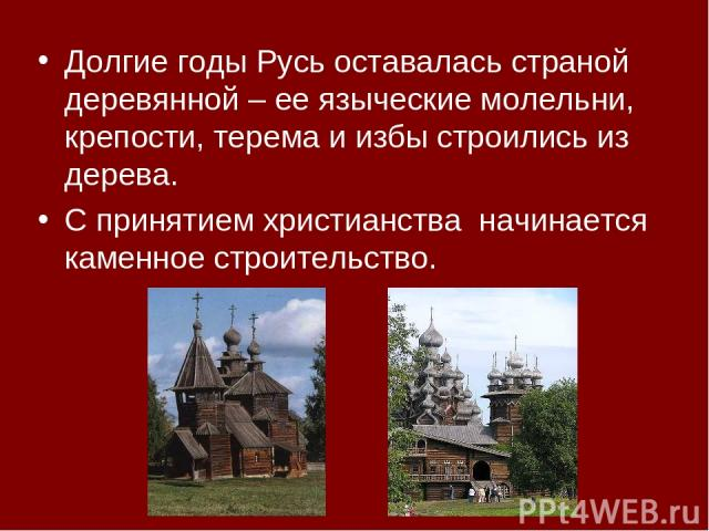 Долгие годы Русь оставалась страной деревянной – ее языческие молельни, крепости, терема и избы строились из дерева. С принятием христианства начинается каменное строительство.