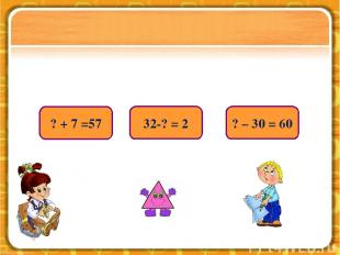 32-? = 2 ? – 30 = 60 ? + 7 =57
