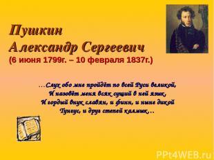 Пушкин Александр Сергеевич (6 июня 1799г. – 10 февраля 1837г.) …Слух обо мне про