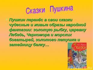 Пушкин перенёс в свои сказки чудесные и живые образы народной фантазии: золотую